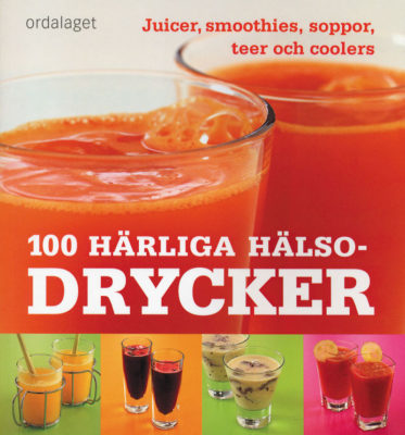 Book Cover: 100 härliga hälsodrycker – Juicer, smoothies, soppor, teer och coolers